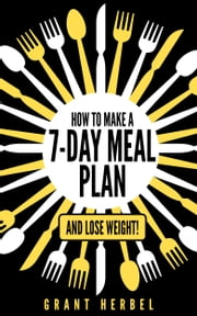 How to Make a 7-Day Meal Plan - and Lose Weight! ebook by Grant Herbel