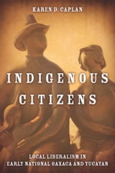 Indigenous Citizens - Local Liberalism in Early National Oaxaca and Yucatán ebook by Karen Caplan