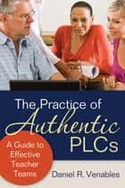 The Practice of Authentic PLCs - A Guide to Effective Teacher Teams ebook by Daniel R. Venables