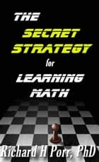 The Secret Strategy For Learning Math: The One Thing You Must Understand ebook by Richard Porr