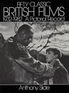 Fifty Classic British Films, 1932-1982 - A Pictorial Record ebook by Anthony Slide