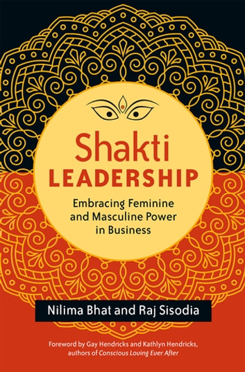 Shakti Leadership - Embracing Feminine and Masculine Power in Business ebook by Nilima Bhat,Raj Sisodia