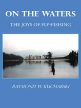 ON THE WATERS - The Joys of Fly-Fishing ebook by Raymond W. Kucharski