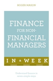 Finance For Non-Financial Managers In A Week - Understand Finance In Seven Simple Steps ebook by Roger Mason