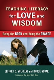 Teaching Literacy for Love and Wisdom - Being the Book and Being the Change ebook by Jeffrey D. Wilhelm,Bruce Novak