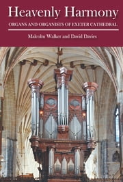 Heavenly Harmony - Organs and Organists of Exeter Cathedral ebook by Malcolm Walker,David Davies