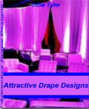 Attractive Drape Designs - Basic Techniques For Window Treatment Ideas, Window Coverings, Drapery styles, Designer Drapes ebook by Otha Tyler