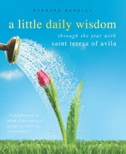 A Little Daily Wisdom: Through the Year with Saint Teresa of Avila - Through the Year with Saint Teresa of Avila ebook by Bernard Bangley,St. Teresa of Avila