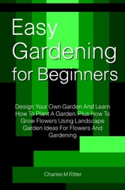 Easy Gardening For Beginners ebook by CHARLES M RITTER