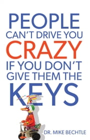 People Can't Drive You Crazy If You Don't Give Them the Keys ebook by Mike Bechtle