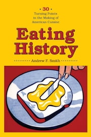 Eating History - Thirty Turning Points in the Making of American Cuisine ebook by Andrew F Smith