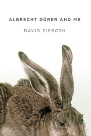 Albrecht Dürer and me - Travels, 2004 to 2014 ebook by David Zieroth