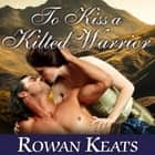 To Kiss a Kilted Warrior audiobook by Rowan Keats