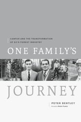 One Family's Journey - Canfor and the Transformation of British Columbia's Forest Industry ebook by Peter Bentley