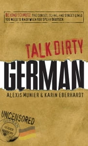 Talk Dirty German: Beyond Schmutz - The curses, slang, and street lingo you need to know to speak Deutsch ebook by Munier, Alexis