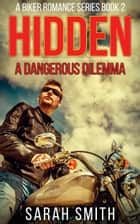 Hidden: A Dangerous Dilemma: A Biker Romance Series 2 ebook by Sarah Smith