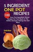 5 Ingredient One Pot Recipes - 100 Easy Five-Ingredient Dinner Recipes For Fast Meals In The Skillet, Stockpot, Baking Pan And More ebook by Danielle Warren