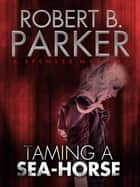 Taming a Sea-Horse (A Spenser Mystery) ebook by Robert B. Parker