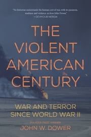 The Violent American Century - War and Terror Since World War II ebook by John W. Dower