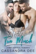Just Two Much - A MMF Bisexual Romance ebook by Cassandra Dee