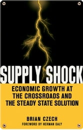 Supply Shock - Economic Growth at the Crossroads and the Steady State Solution ebook by Brian Czech