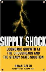 Supply Shock - Economic Growth at the Crossroads and the Steady State Solution ebook by Brian Czech,Herman Daly