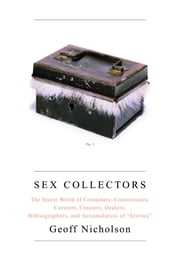 Sex Collectors - The Secret World of Consumers, Connoisseurs, Curators, Creators, Dealers, Bibliographers, and Accumulators of ',Erotica', ebook by Geoff Nicholson