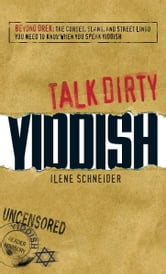 Talk Dirty Yiddish: Beyond Drek: The curses, slang, and street lingo you need to know when you speak Yiddish ebook by Ilene Schneider