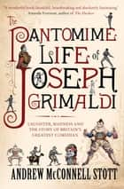 The Pantomime Life of Joseph Grimaldi - Laughter, Madness and the Story of Britain's Greatest Comedian ebook by Andrew McConnell Scott