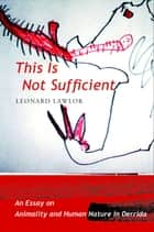 This Is Not Sufficient - An Essay on Animality and Human Nature in Derrida ebook by Leonard Lawlor