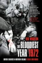 The Bloodiest Year 1972 - British Soldiers in Northern Ireland, in Their Own Words eBook by Ken Wharton