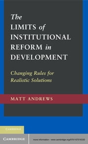 The Limits of Institutional Reform in Development - Changing Rules for Realistic Solutions ebook by Matt Andrews