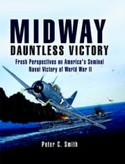 Midway: Dauntless Victory - A re-examination of America's greatest naval victory of World War II. ebook by Peter C.  Smith
