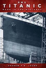 RMS Titanic - Made in the Midlands ebook by Andrew P. B. Lound