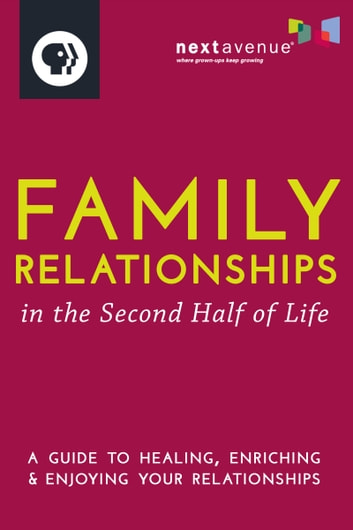 Family Relationships in the Second Half of Life - A Guide to Healing, Enriching & Enjoying Your Relationships ebook by Next Avenue