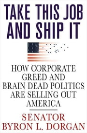 Take This Job and Ship It - How Corporate Greed and Brain-Dead Politics Are Selling Out America ebook by Byron L. Dorgan