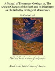 A Manual of Elementary Geology, or, The Ancient Changes of the Earth and its Inhabitants as Illustrated by Geological Monuments ebook by Sir Charles Lyell