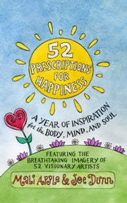 52 Prescriptions for Happiness - A Year of Inspiration for the Body, Mind, and Soul ebook by Mali Apple, Joe Dunn