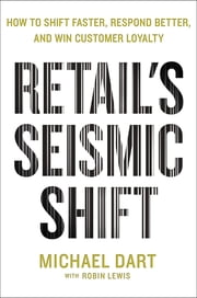 Retail's Seismic Shift - How to Shift Faster, Respond Better, and Win Customer Loyalty ebook by Michael Dart, Robin Lewis