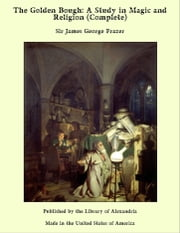The Golden Bough: A Study in Magic and Religion (Complete) ebook by Sir James George Frazer