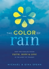 The Color of Rain - How Two Families Found Faith, Hope, and Love in the Midst of Tragedy ebook by Michael Spehn,Gina Kell Spehn