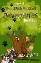 The Jack Russell Adventures (Book 5): The Play ebook by Jackie Small