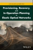 Provisioning, Recovery, and In-Operation Planning in Elastic Optical Networks ebook by Luis Velasco, Marc Ruiz