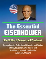 The Essential Eisenhower: World War II General and President - Comprehensive Collection of Histories and Studies of Life, Education, War Record, and Presidency, Strategic Leadership, Judgment, Thought ebook by Progressive Management