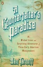 A Counterfeiter's Paradise - The Wicked Lives and Surprising Adventures of Three Early American Moneymakers ebook by Ben Tarnoff