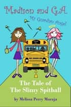 The Tale of the Slimy Spitball - Madison and GA (My Guardian Angel) ebook by Melissa Perry Moraja