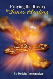Praying the Rosary for Inner Healing ebook by Dwight Longenecker