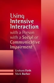 Using Intensive Interaction with a Person with a Social or Communicative Impairment ebook by Graham Firth,Mark Barber