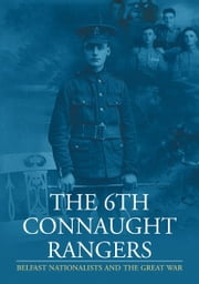The 6th Connaught Rangers : Belfast Nationalists and the great War ebook by Harry Donaghy,Dr Richard Grayson,Sean O Hare