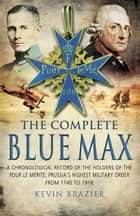 The Complete Blue Max - A Chronological Record of the Holders of the Pour le Mérite, Prussia's Highest Military Order, from 1740 to 1918 ebook by Kevin Brazier